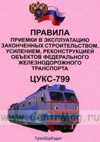 Правила приемки в эксплуатацию законченным строительством, усилением, реконструкцией объектов федерального железнодорожного транспорта. ЦУКС-799