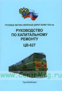 Грузовые вагоны железных дорог колеи 1520 мм. Руководство по капитальному ремонту. ЦВ-627