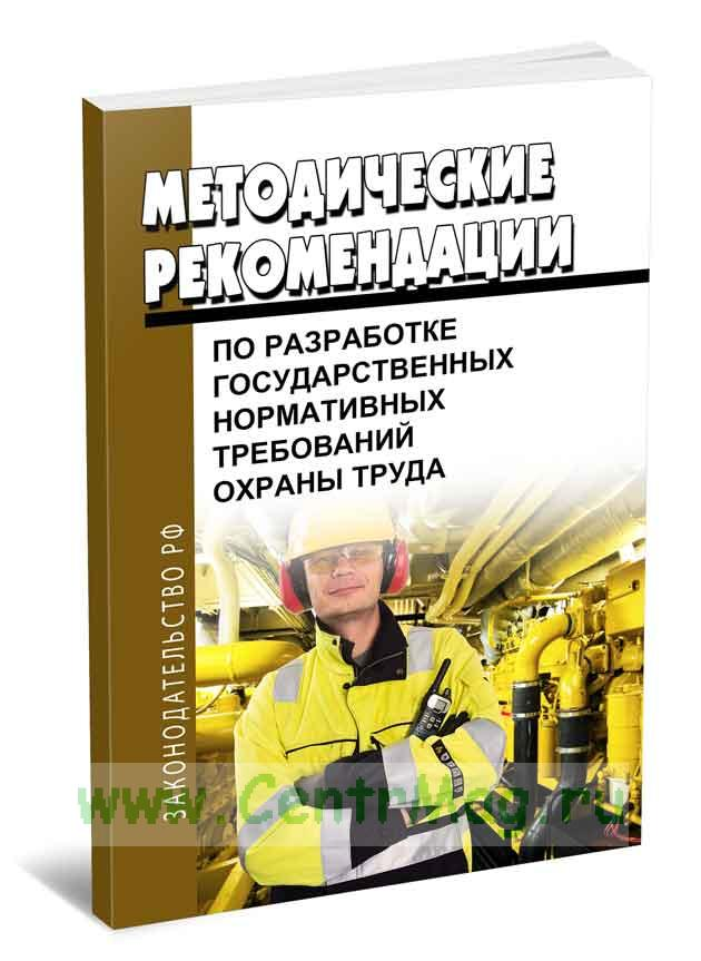 Методические рекомендации по разработке государственных нормативных требований охраны труда 2018 год. Последняя редакция
