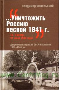Уничтожить Россию весной 1941г. (А. Гитлер, 31 июля 1940 года): Документы спецслужб СССР и Германии. 1937-1945 гг.