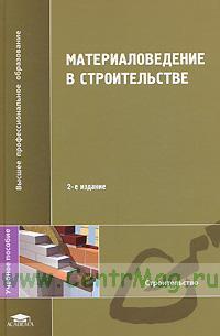 Материаловедение в строительстве:учебное пособие (2-е издание, исправленное)