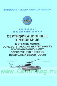 Сертификационные требования к организациям, осуществляющим деятельность по организационному обеспечению полетов воздушных судов. (ОООП). Федеральные авиационные правила