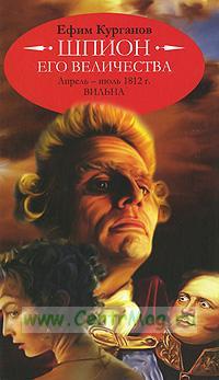Шпион его величества, или 1812 год. Апрель-июль. Вильна (историко-полицейская сага)