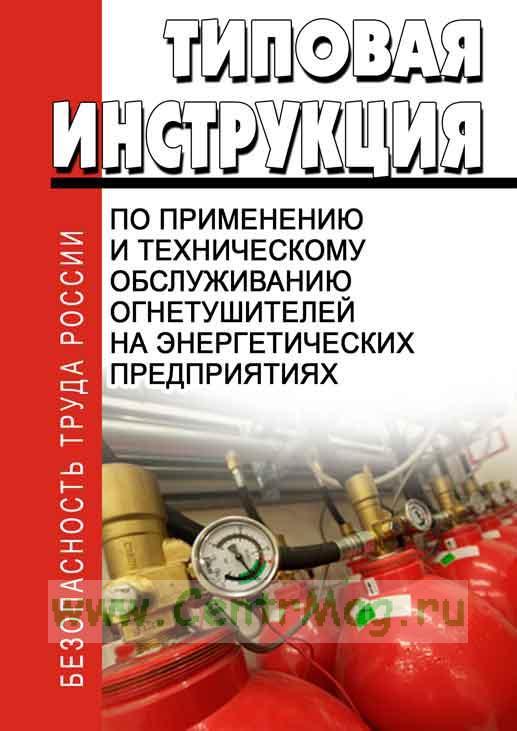Типовая инструкция по применению и техническому обслуживанию на энергетических предприятиях огнетушителей