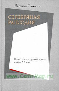 Серебряная рапсодия. Впечатления о русской поэзии начала ХХ века