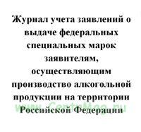 Журнал учета заявлений о выдаче федеральных специальных марок заявителям, осуществляющим производство алкогольной продукции на территории Российской Федерации