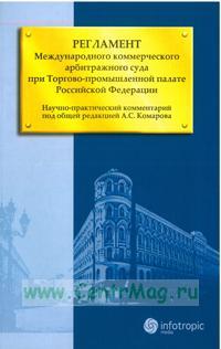 Регламент Международного коммерческого арбитражного суда при Торгово-промышленной палате РФ. Научно-практический комментарий