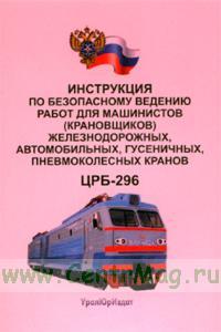 Инструкция по безопасному ведению работ для машинистов (крановщиков) железнодорожных, автомобильных, гусеничных, пневмоколемных кранов. ЦРБ-296