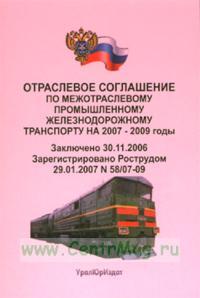 Отраслевое соглашение по межотраслевому промышленному железнодорожному транспорту на 2007-2009 годы. Заключено 30.11.2006. Зарегистрировано Рострудом 29.01.2007 № 58/07-09