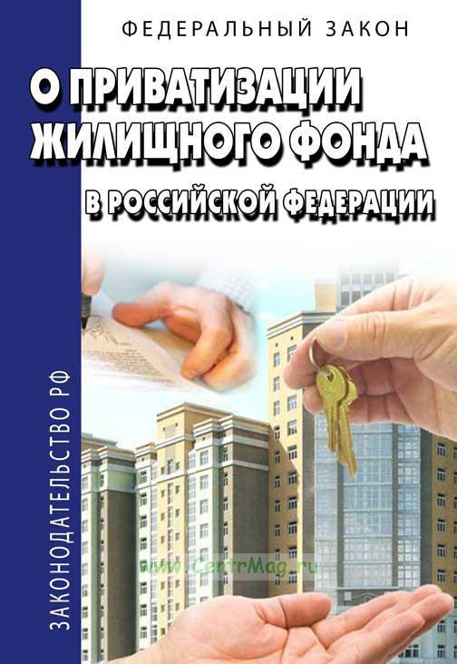 О приватизации жилищного фонда в РФ. Федеральный закон 2019 год. Последняя редакция