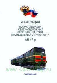 Инструкция по эксплуатации железно-дорожных переездов на путях промышленного транспорта. АН-47-р