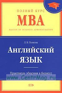 Английский язык. Полный курс МВА. Практикум общения в бизнесе