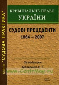 Криминальное право Украины. Судебные преценденты (1864-2007)