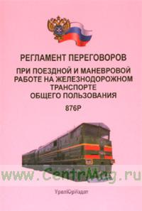 Регламент переговоров при поездной и маневровой работе на железнодорожном транспорте общего пользования. 876Р