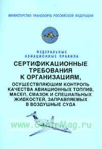 Сертификационные требования к организациям, осуществяющим контроль качества авиационных топлив, масел, смазок и специальных жидкостей, заправляемых в воздушные суда. Федеральные авиационные правила 2018 год. Последняя редакция