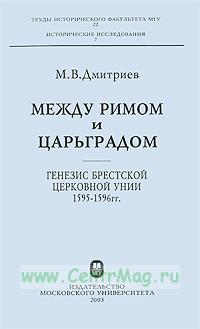 Между Римом и Царьградом: генезис Брестской церковной унии 1595-1596 гг.
