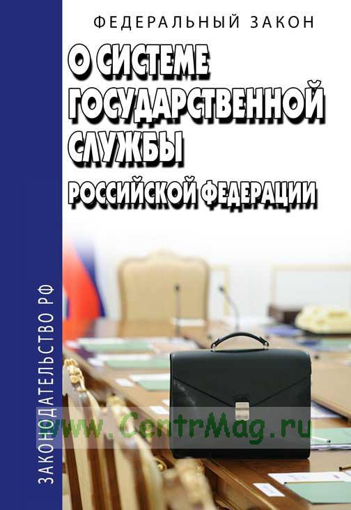 О системе государственной службы Российской Федерации. Федеральный закон 2019 год. Последняя редакция