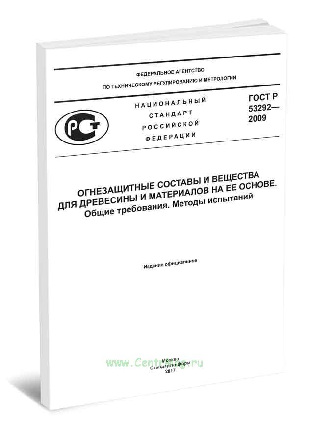 ГОСТ Р 53292-2009 Огнезащитные составы и вещества для древесины и материалов на ее основе. Общие требования. Методы испытаний 2019 год. Последняя редакция