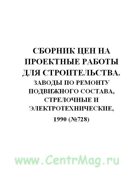 Сборник цен на проектные работы для строительства. Заводы по ремонту подвижного состава, стрелочные и электротехнические, 1990(№728)