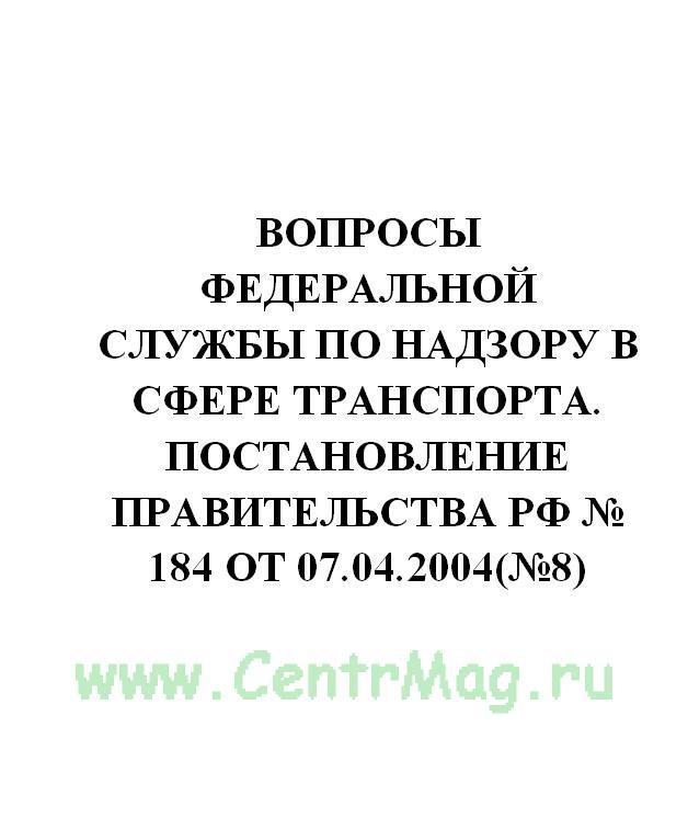 Вопросы Федеральной службы по надзору в сфере транспорта. Постановление Правительства РФ № 184 от 07.04.2004(№8)