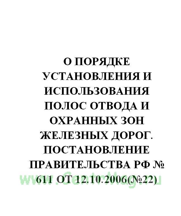 О порядке установления и использования полос отвода и охранных зон железных дорог. Постановление Правительства РФ № 611 от 12.10.2006(№22)