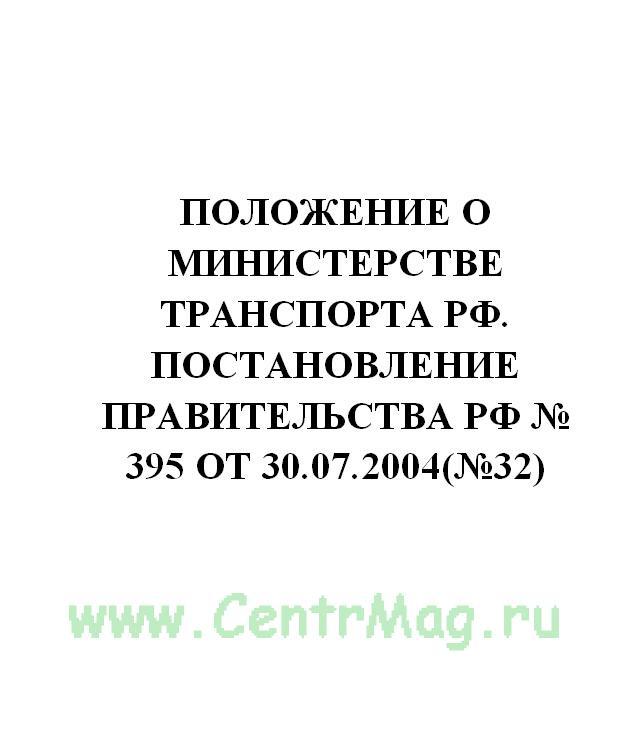 Положение о Министерстве транспорта РФ. Постановление Правительства РФ № 395 от 30.07.2004(№32)