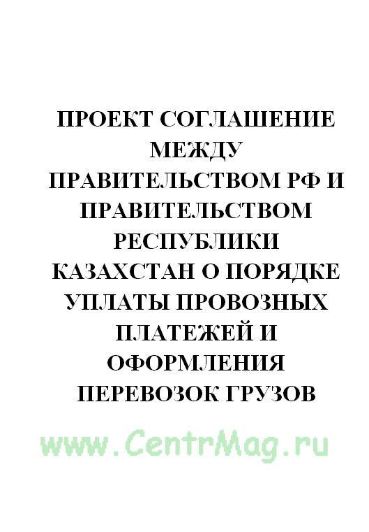 Проект СОГЛАШЕНИЕ между Правительством РФ и Правительством Республики Казахстан о порядке уплаты провозных платежей и оформления перевозок грузов по участкам железных дорог Республики Казахстан, расположенным на территории РФ, и по участкам железных дорог