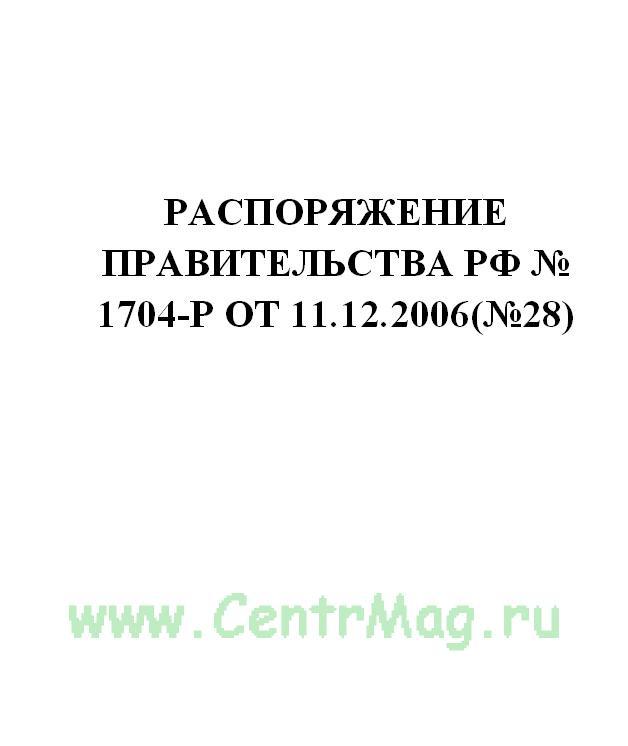Распоряжение Правительства РФ № 1704-р от 11.12.2006(№28)