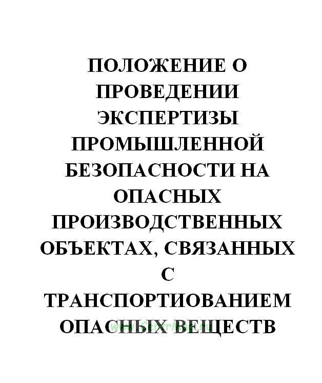 Положение о проведении экспертизы промышленной безопасности на опасных производственных объектах, связанных с транспортиованием опасных веществ железнодорожным транспортом. Утв. постановлением Госгортехнадзора России № 34 от 21.06.2002(№464)