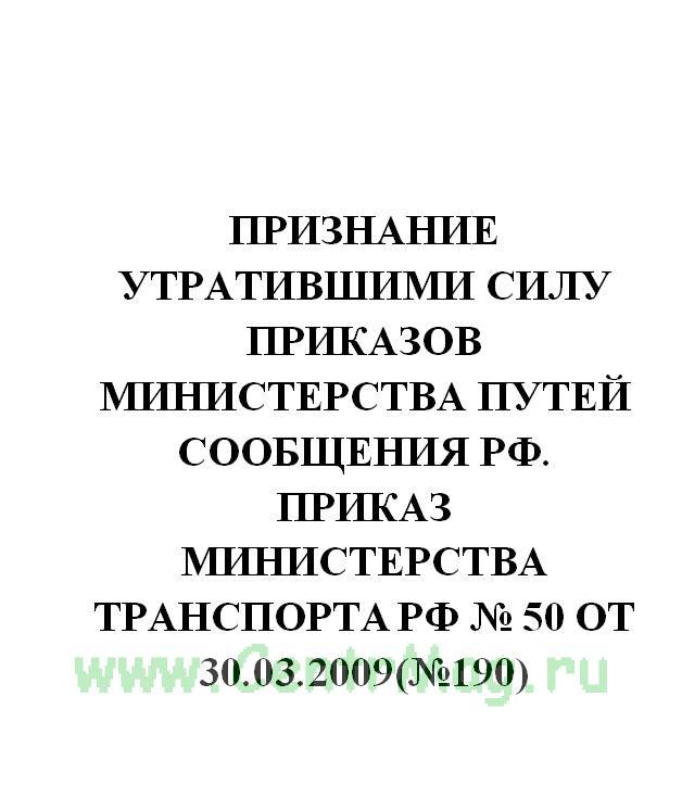 Признание утратившими силу приказов Министерства путей сообщения РФ. Приказ Министерства транспорта РФ № 50 от 30.03.2009(№190)