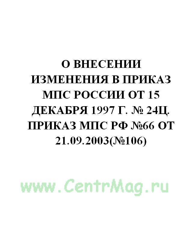 О внесении изменения в приказ МПС России от 15 декабря 1997 г. № 24Ц. Приказ МПС РФ №66 от 21.09.2003(№106)