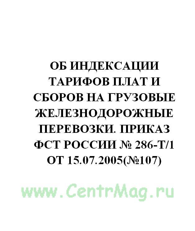 Об индексации тарифов плат и сборов на грузовые железнодорожные перевозки. Приказ ФСТ России № 286-т/1 от 15.07.2005(№107)