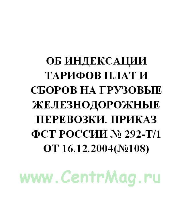 Об индексации тарифов плат и сборов на грузовые железнодорожные перевозки. Приказ ФСТ России № 292-т/1 от 16.12.2004(№108)