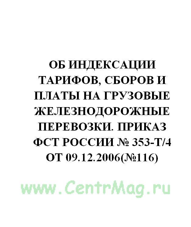 Об индексации тарифов, сборов и платы на грузовые железнодорожные перевозки. Приказ ФСТ России № 353-т/4 от 09.12.2006(№116)