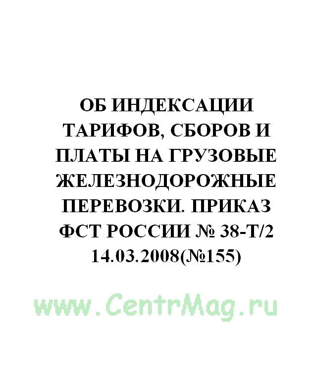 Об индексации тарифов, сборов и платы на грузовые железнодорожные перевозки. Приказ ФСТ России № 38-т/2 14.03.2008(№155)