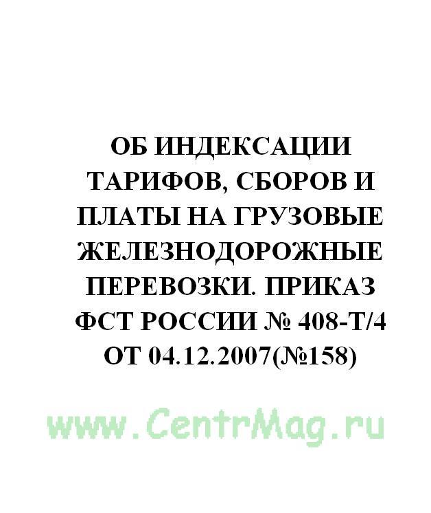 Об индексации тарифов, сборов и платы на грузовые железнодорожные перевозки. Приказ ФСТ России № 408-т/4 от 04.12.2007(№158)