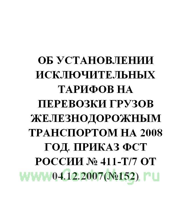 Об установлении исключительных тарифов на перевозки грузов железнодорожным транспортом на 2008 год. Приказ ФСТ России № 411-т/7 от 04.12.2007(№152)