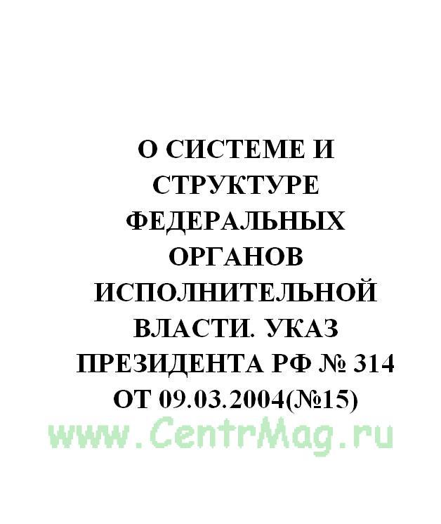 О системе и структуре федеральных органов исполнительной власти. Указ Президента РФ № 314 от 09.03.2004(№15)