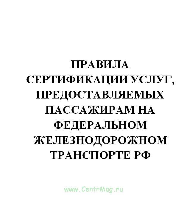 Правила сертификации услуг, предоставляемых пассажирам на федеральном железнодорожном транспорте РФ. Утв. приказом МПС № 45ц от 27.12.1999(№7)