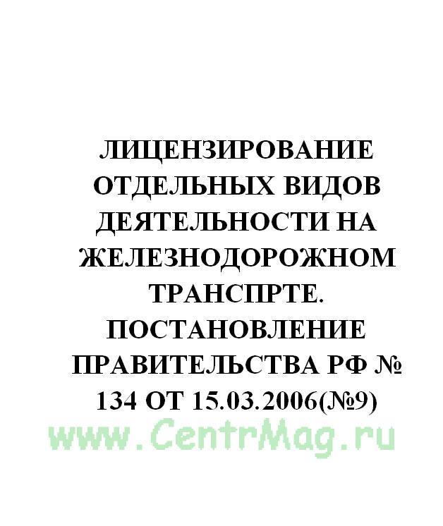 Лицензирование отдельных видов деятельности на железнодорожном транспорте. Постановление Правительства РФ № 134 от 15.03.2006(№9)