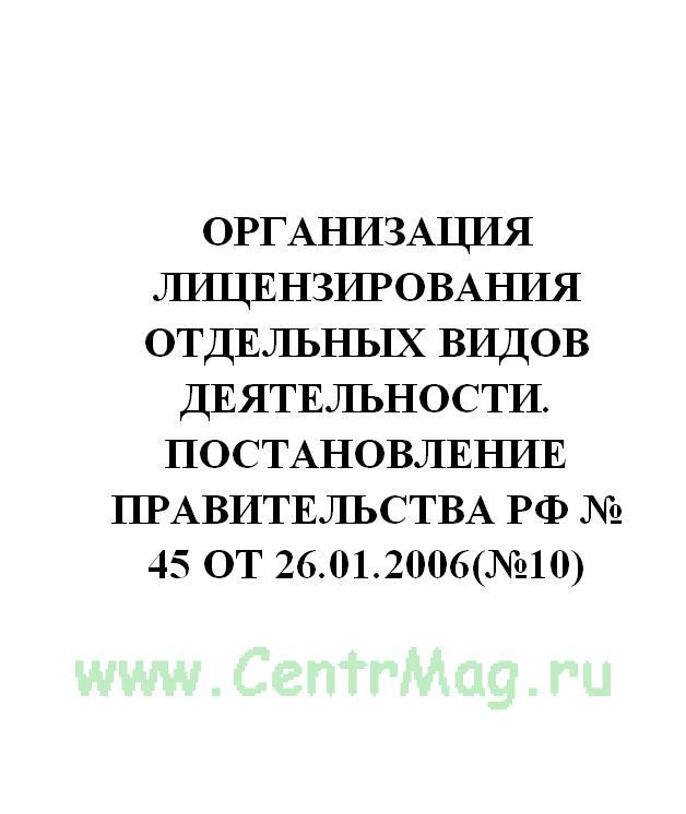 Организация лицензирования отдельных видов деятельности. Постановление Правительства РФ № 45 от 26.01.2006(№10)