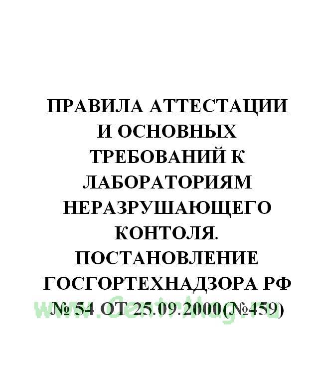 Правила аттестации и основных требований к лабораториям неразрушающего контоля. Постановление Госгортехнадзора РФ № 54 от 25.09.2000(№459)