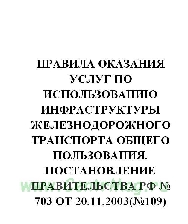 Правила оказания услуг по использованию инфраструктуры железнодорожного транспорта общего пользования. Постановление Правительства РФ № 703 от 20.11.2003(№109)