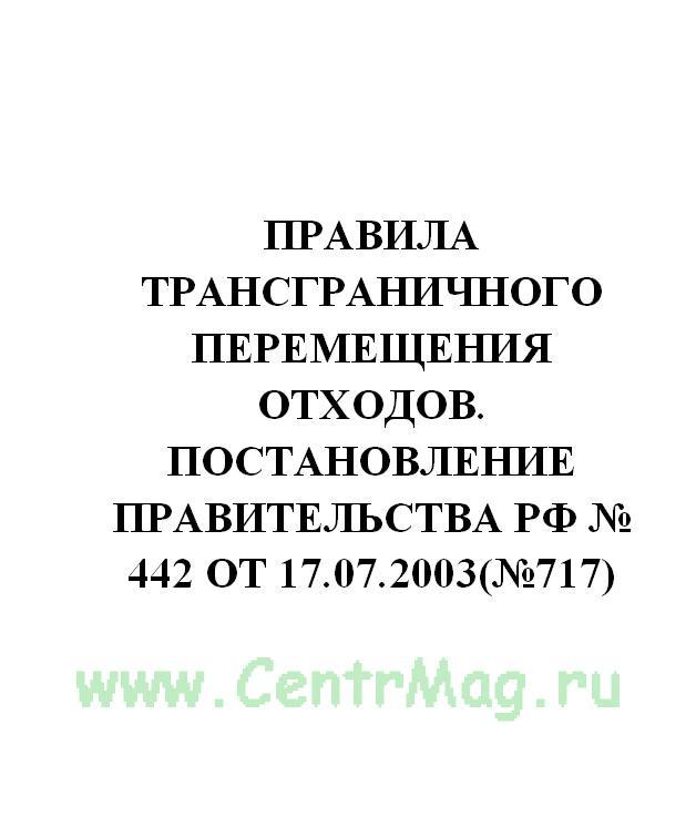 Правила трансграничного перемещения отходов. Постановление Правительства РФ № 442 от 17.07.2003(№717)