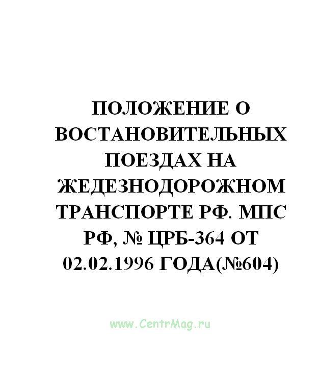 Положение о востановительных поездах на жедезнодорожном транспорте РФ. МПС РФ, № ЦРБ-364 от 02.02.1996 года(№604)