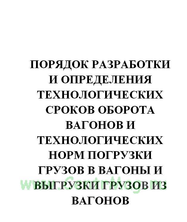 Порядок разработки и определения технологических сроков оборота вагонов и технологических норм погрузки грузов в вагоны и выгрузки грузов из вагонов. МПС РФ. Утв. приказом № 67 от 29.09.2003(№689)