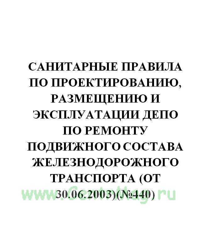 Санитарные правила по проектированию, размещению и эксплуатации депо по ремонту подвижного состава железнодорожного транспорта (от 30.06.2003)(№440)