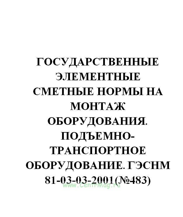 Государственные элементные сметные нормы на монтаж оборудования. Подъемно-транспортное оборудование. ГЭСНм 81-03-03-2001(№483)
