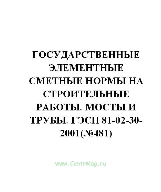 Государственные элементные сметные нормы на строительные работы. Мосты и трубы. ГЭСН 81-02-30-2001(№481)