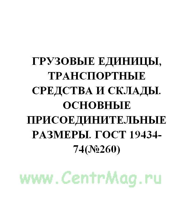 Грузовые единицы, транспортные средства и склады. Основные присоединительные размеры. ГОСТ 19434-74(№260)